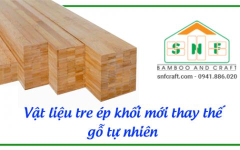 Vật liệu tre ép khối mới thay thế gỗ tự nhiên